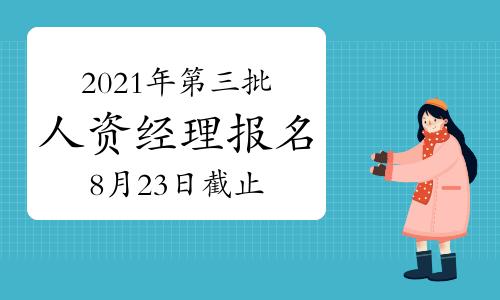 2021年第三批上海人力资源经理报名时间截止于:8月23日