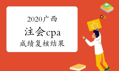 2020广西注册会计师cpa考试成绩复核结果什么时候出来