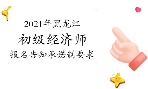 2021年黑龙江初级经济师报名告知承诺制要求