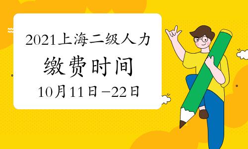 2021上海二级人力资源管理师缴费时间:10月11日已开始