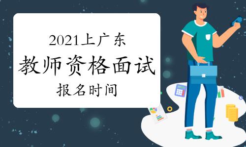 2021年上半年广东教师资格证面试报名时间
