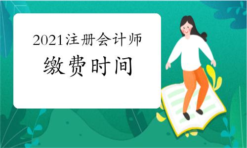 2021年注册会计师缴费时间6月15日至30日