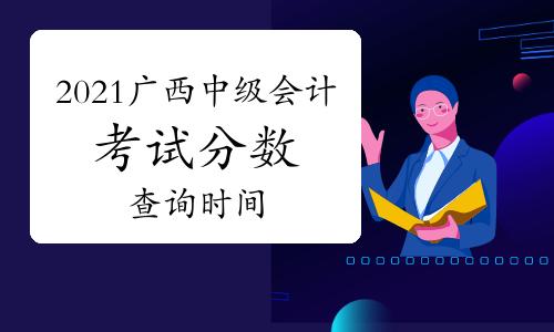2021年广西省什么时间可以查询中级会计考试分数?
