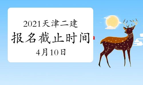 2021天津二级建造师报名截止时间:4月10日