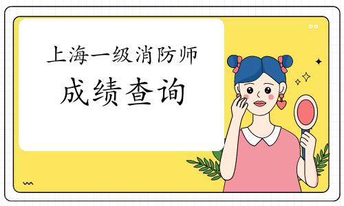 2020年上海一级消防工程师成绩查询时间:2021年2月底