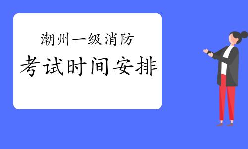 2021年廣東潮州一級消防考試時間安排