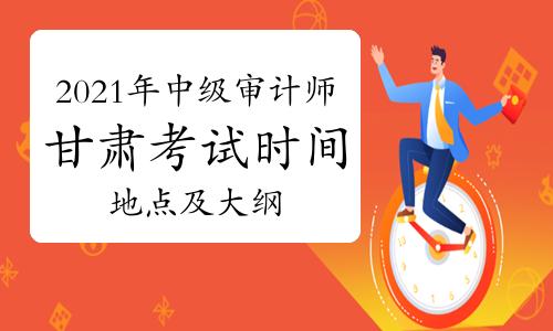 2021年甘肃中级审计师考试时间地点及科目大纲