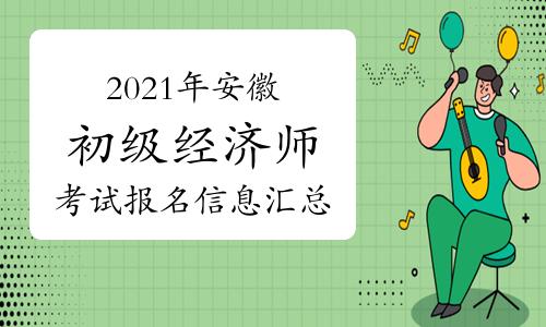 2021年安徽初级经济师考试报名信息汇总(4月29日更新)