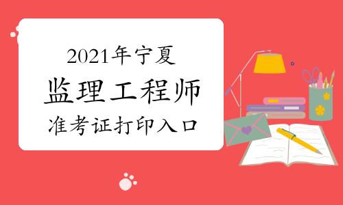 2021年宁夏监理工程师准考证打印入口已开通