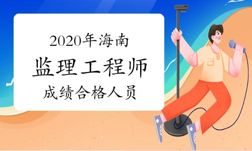 2020年海南监理工程师考试成绩合格人员公示