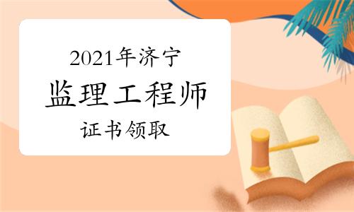 2021年济宁监理证书个人现场办理时间:9月10日-9月18日