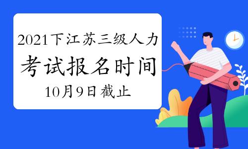 2021下半年江苏三级人力资源管理师考试报名时间:10月9日将截止