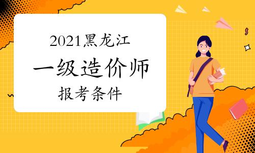 2021黑龙江一级造价师报考条件及时间