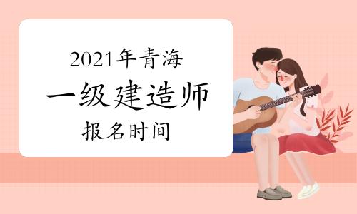 2021年青海一级建造师报名时间:5月至7月