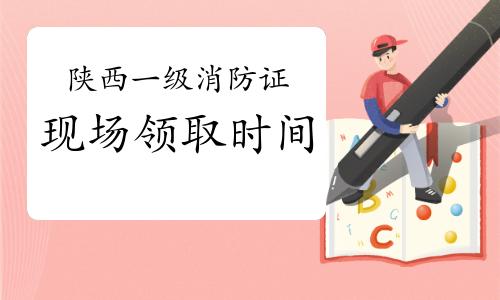 2020年陕西一级消防工程师证书现场领取时间:7月27日-8月5日