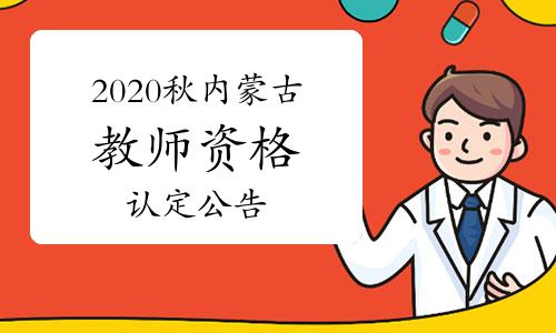 2020年秋季內蒙古中小學教師資格證認定公告