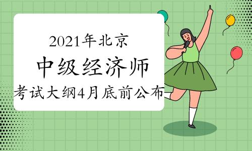 2021年北京中级经济师考试大纲计划在4月底前公布