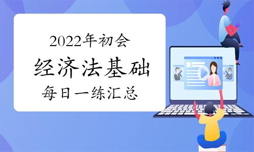 2022年初級會計職稱《經濟法基礎》每日一練匯總(2021年9月10日更新)