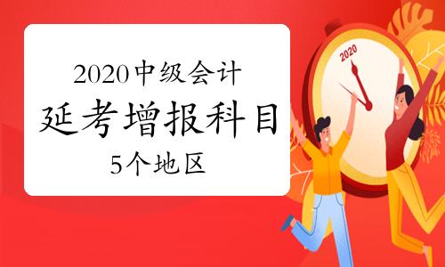 截止目前河北、北京、新疆、深圳、汕尾5个地区公布2020年中级会计延考增报科目