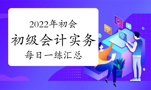 2022年初級會計職稱《初級會計實務》每日一練匯總(2021年9月10日更新)