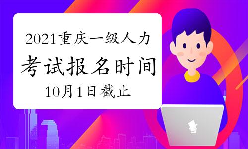 2021年10月重庆一级人力资源管理师报名时间预计:10月1日截止