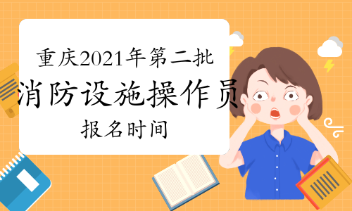 重庆2021年第二批消防设施操作员考试报名时间10月4日起