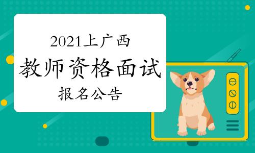 2021年上半年广西教师资格证面试报名公告