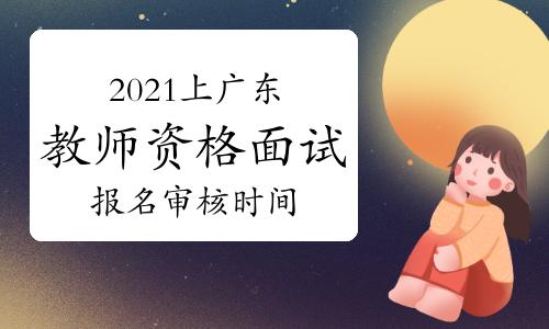 2021年上半年广东教师资格证面试报名审核时间