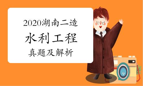 2020年湖南二级造价师《水利工程》真题及解析(网友版)