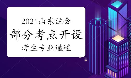 重要提醒!2021山东省注会考试部分考点开设考生专用通道!