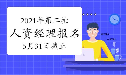 2021年云南第二批次人力资源经理报名截止时间:5月31日