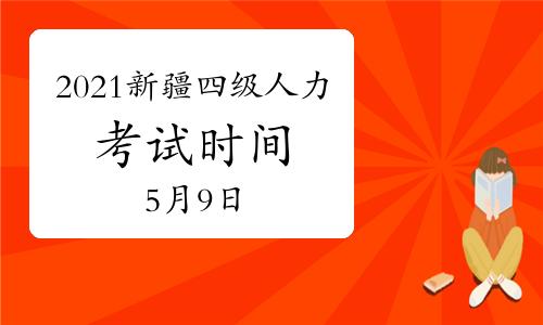 2021年新疆四级人力资源管理师考试时间提醒:5月9日