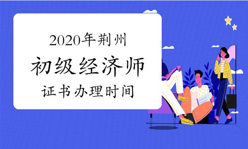 2020年荆州初级经济师证书办理时间及领证条件2021.2-2022.2
