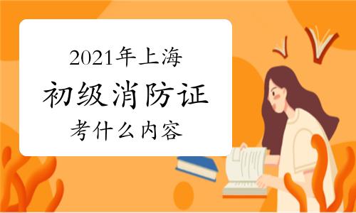 2021年上海初级消防证考什么内容?