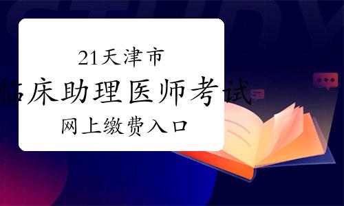 2021年天津市临床助理医师考试网上缴费入口3月16日已开通!