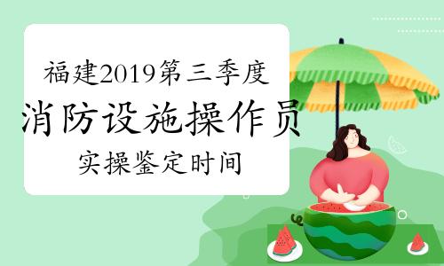 福建2019年第三季度初级消防设施操作员实操安排表(2021年5月6日-5月14日)