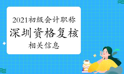 2021年深圳初级会计职称资格复核时间:6月28日至7月11日