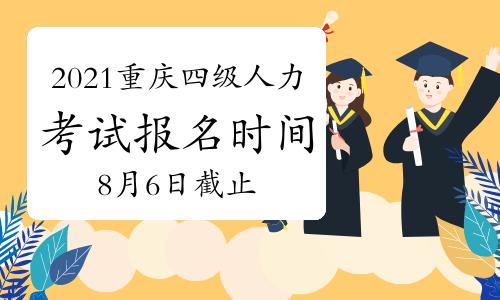2021年8月重庆四级人力资源管理师考试报名时间:8月6日截止