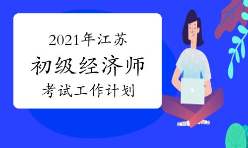 2021年江苏初级经济师考试工作计划公布