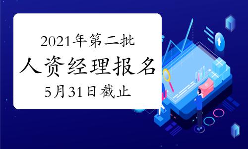 2021年甘肃第二批次人力资源经理报名截止时间:5月31日