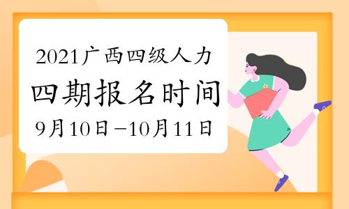 2021年10月广西四级人力资源师报名时间:9月10日开始(第四期)