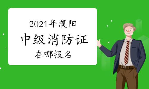 中级消防员:2021年在濮阳哪里可以考消防证?