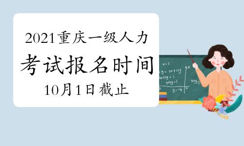 2021年10月重庆一级人力资源管理师报名将止于:10月1日