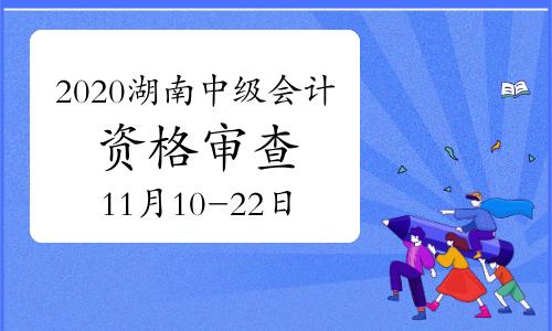 2020年湖南省中级会计职称考后资格审查公告(网上审查时间11月10日至11月22日)