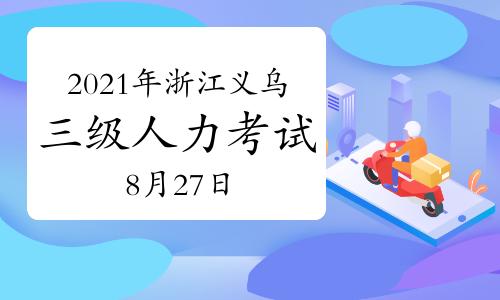 2021年浙江义乌三级人力资源管理师考试时间:8月27日