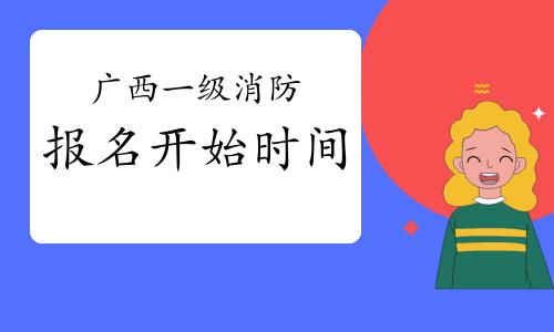 2021年广西一级消防考试报名什么时候开始?