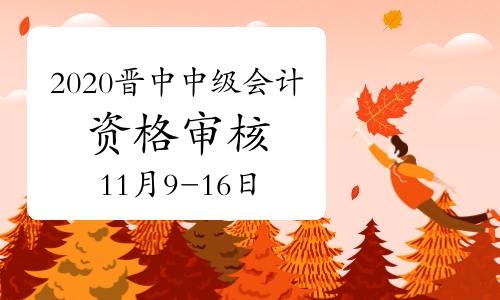 2020年山西晉中市中級會計考試考后資格審核時間11月9日至16日