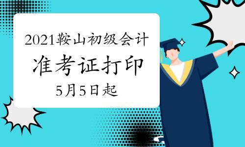 全国会计资格评价网打印2021年辽宁鞍山市初级会计准考证时间为5月5日起