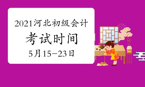 2021年河北初級會計考試時間為5月15日至19日、5月22日至23日