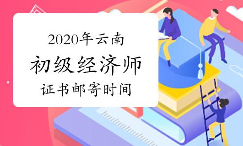 2020年云南初级经济师证书邮寄时间2021年1月21日至2月6日